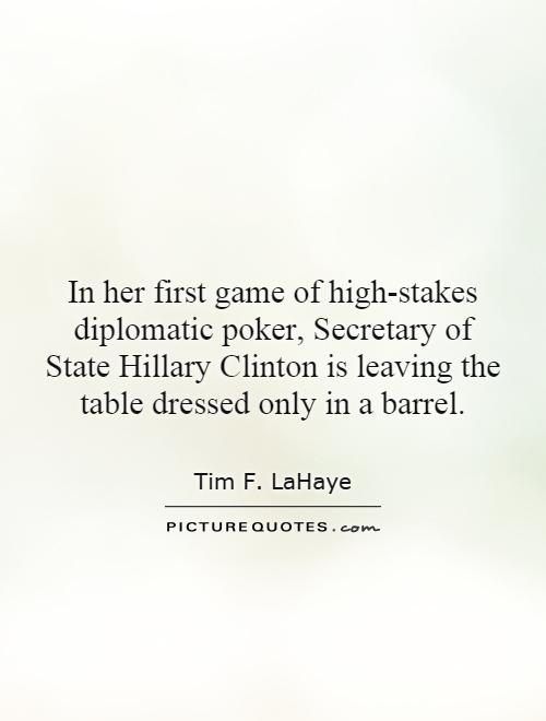 In her first game of high-stakes diplomatic poker, Secretary of State Hillary Clinton is leaving the table dressed only in a barrel Picture Quote #1