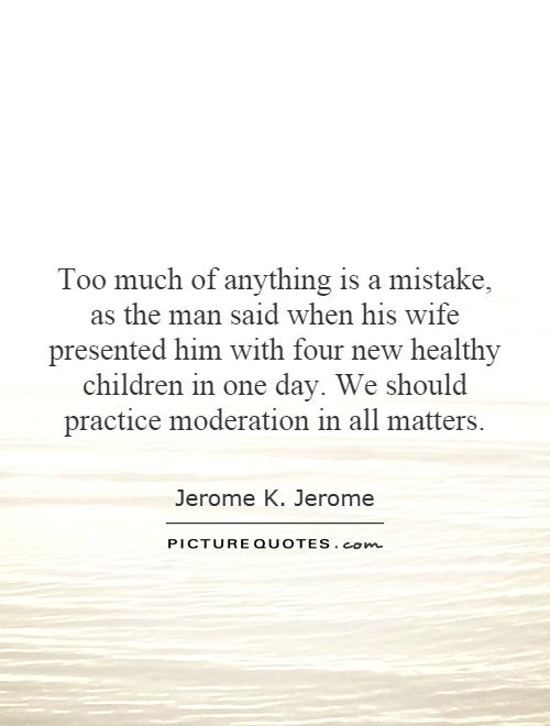Too much of anything is a mistake, as the man said when his wife presented him with four new healthy children in one day. We should practice moderation in all matters Picture Quote #1