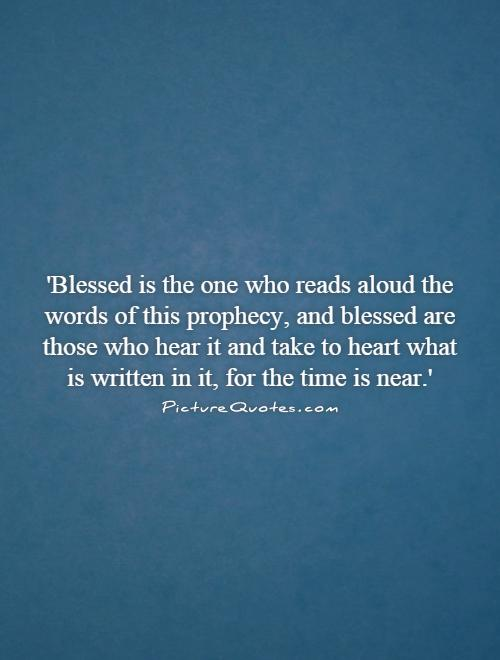 'Blessed is the one who reads aloud the words of this prophecy, and blessed are those who hear it and take to heart what is written in it, for the time is near.' Picture Quote #1