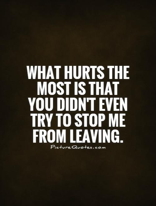 What hurts the most is that you didn't even try to stop me from leaving Picture Quote #1