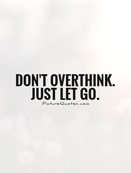 Don't overthink. Just let go Picture Quote #1