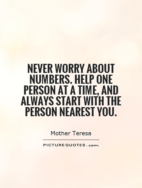 Never worry about numbers. Help one person at a time, and always start with the person nearest you Picture Quote #1