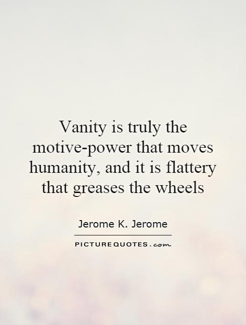 Vanity is truly the motive-power that moves humanity, and it is flattery that greases the wheels Picture Quote #1