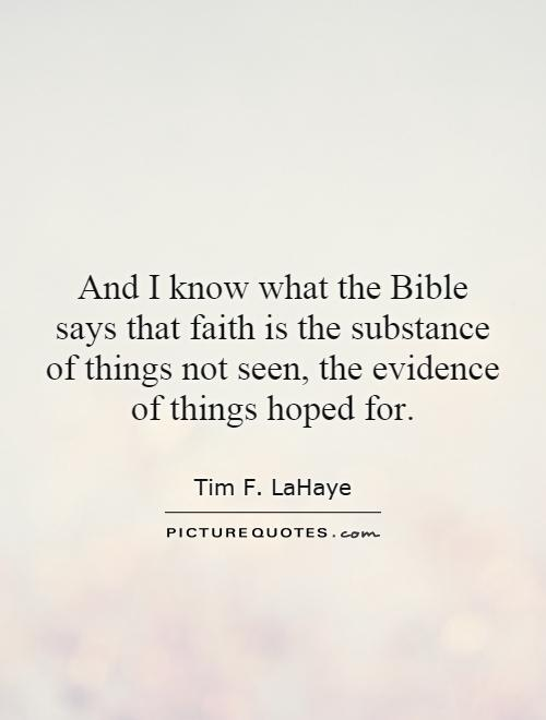 And I know what the Bible says that faith is the substance of things not seen, the evidence of things hoped for Picture Quote #1