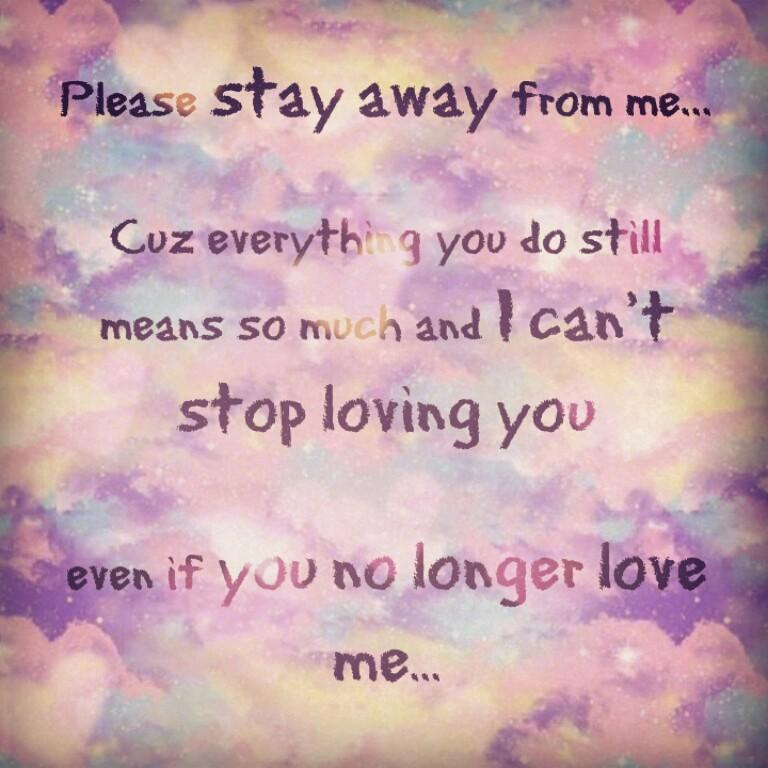 Please stay away from me. Because everything you do means so much and I can't stop loving you, even if you no longer love me Picture Quote #1