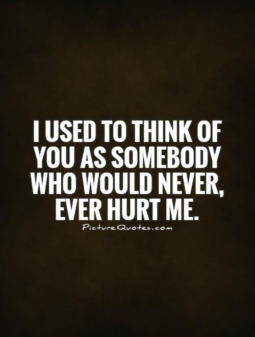 I used to think of you as somebody who would never, ever hurt me Picture Quote #1
