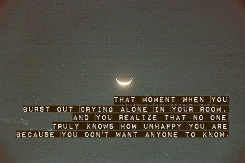 That moment when you burst out crying alone in your room. And you realize that no one truly knows how unhappy you are because you don't want anyone to know Picture Quote #1