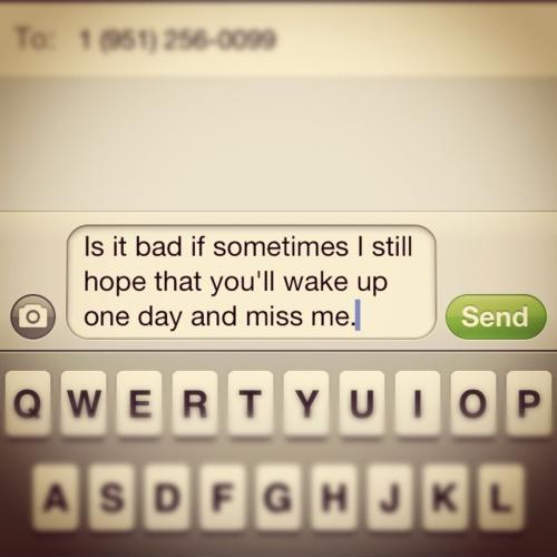 Is it bad that sometimes I still hope that you'll wake up one day and miss me Picture Quote #1