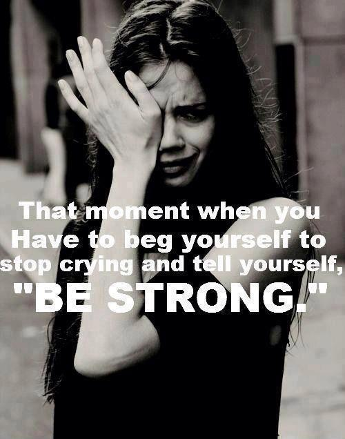 That moment when you have to beg yourself to stop crying and be strong Picture Quote #1