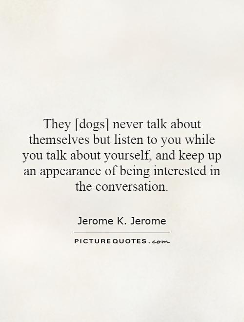 They [dogs] never talk about themselves but listen to you while you talk about yourself, and keep up an appearance of being interested in the conversation Picture Quote #1