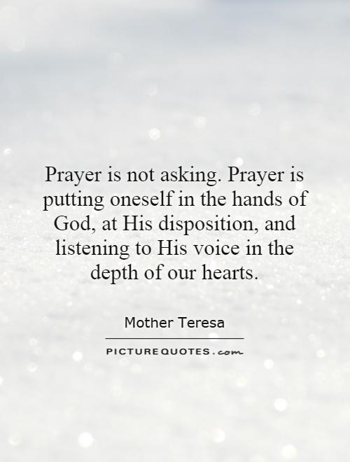 Prayer is not asking. Prayer is putting oneself in the hands of God, at His disposition, and listening to His voice in the depth of our hearts Picture Quote #1