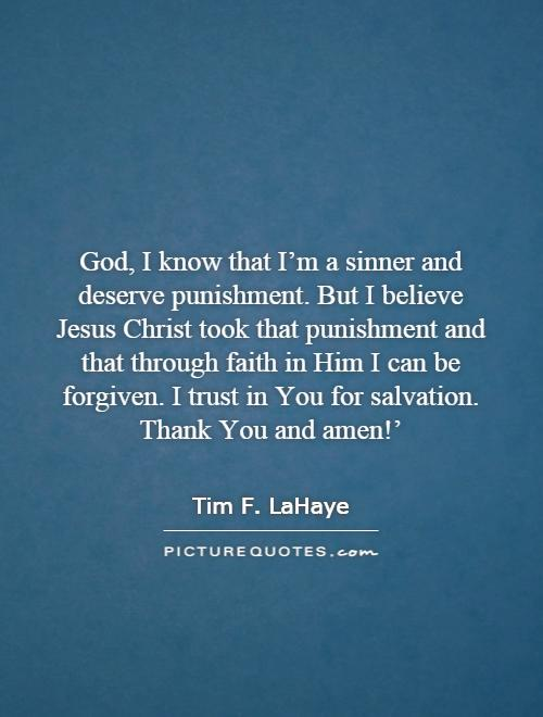 God, I know that I'm a sinner and deserve punishment. But I believe Jesus Christ took that punishment and that through faith in Him I can be forgiven. I trust in You for salvation. Thank You and amen!' Picture Quote #1