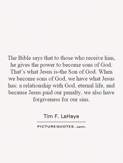 The Bible says that to those who receive him, he gives the power to become sons of God. That's what Jesus is-the Son of God. When we become sons of God, we have what Jesus has: a relationship with God, eternal life, and because Jesus paid our penalty, we also have forgiveness for our sins Picture Quote #1
