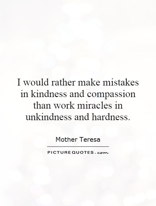 I would rather make mistakes in kindness and compassion than work miracles in unkindness and hardness Picture Quote #1