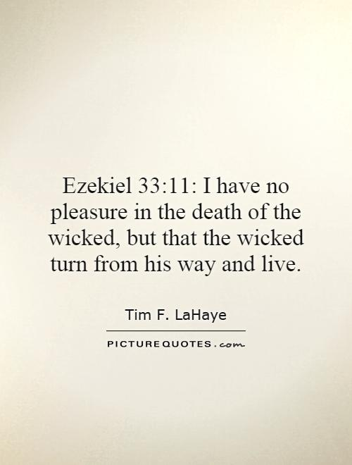 Ezekiel 33:11: I have no pleasure in the death of the wicked, but that the wicked turn from his way and live Picture Quote #1