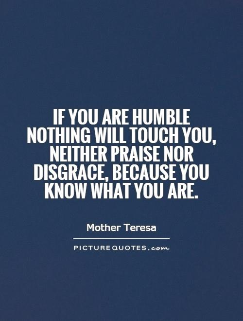 If you are humble nothing will touch you, neither praise nor disgrace, because you know what you are Picture Quote #1
