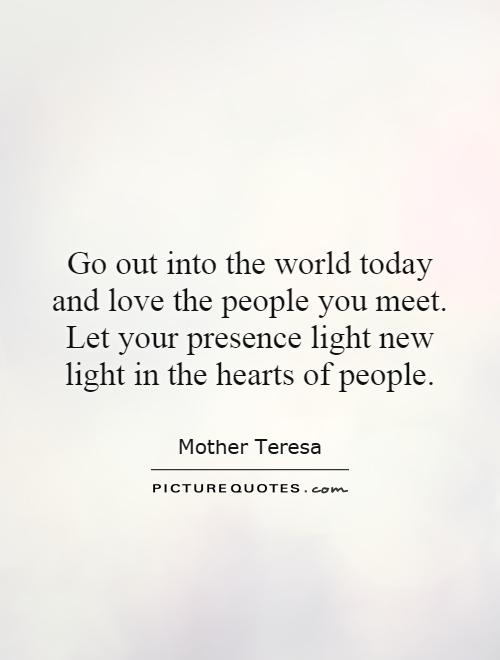Go out into the world today and love the people you meet. Let your presence light new light in the hearts of people Picture Quote #1