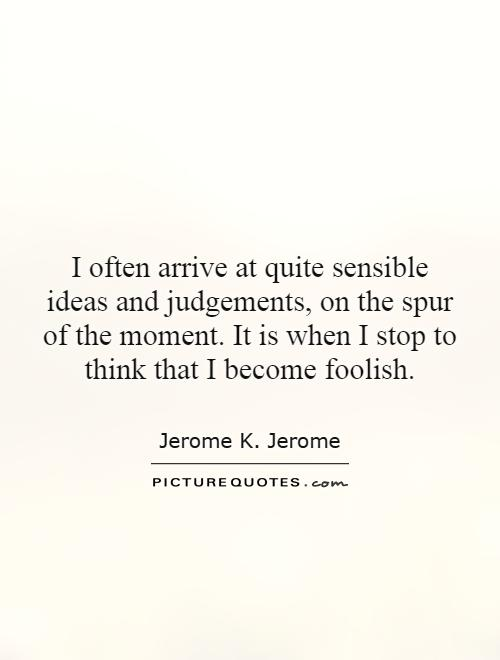 I often arrive at quite sensible ideas and judgements, on the spur of the moment. It is when I stop to think that I become foolish Picture Quote #1