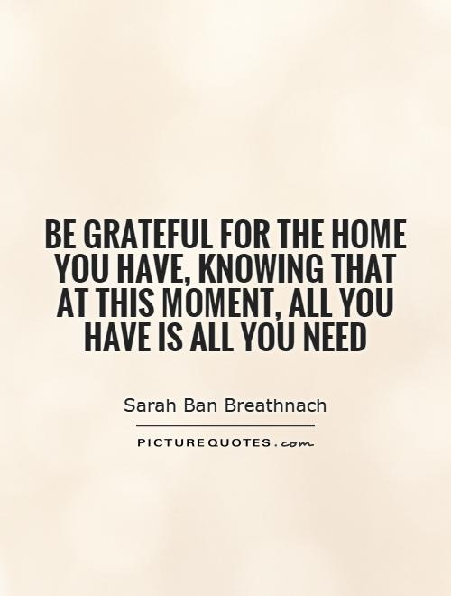 Be grateful for the home you have, knowing that at this moment, all you have is all you need Picture Quote #1