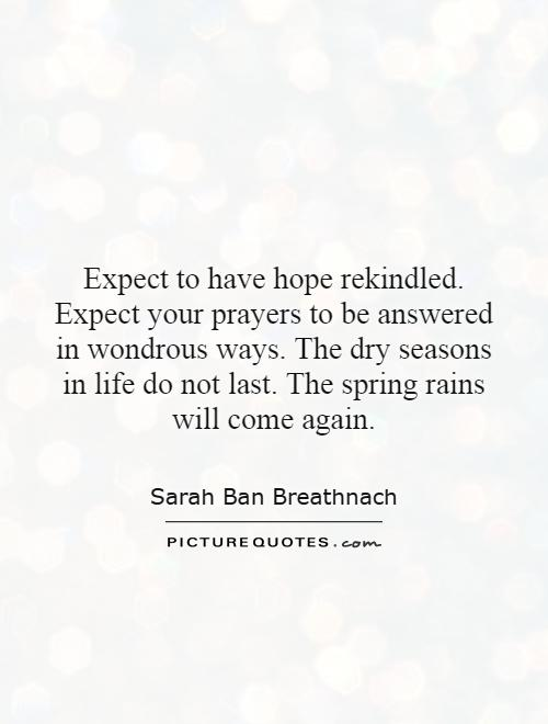 Expect to have hope rekindled. Expect your prayers to be answered in wondrous ways. The dry seasons in life do not last. The spring rains will come again Picture Quote #1