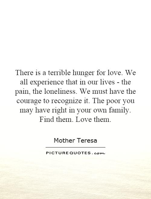 There is a terrible hunger for love. We all experience that in our lives - the pain, the loneliness. We must have the courage to recognize it. The poor you may have right in your own family. Find them. Love them Picture Quote #1