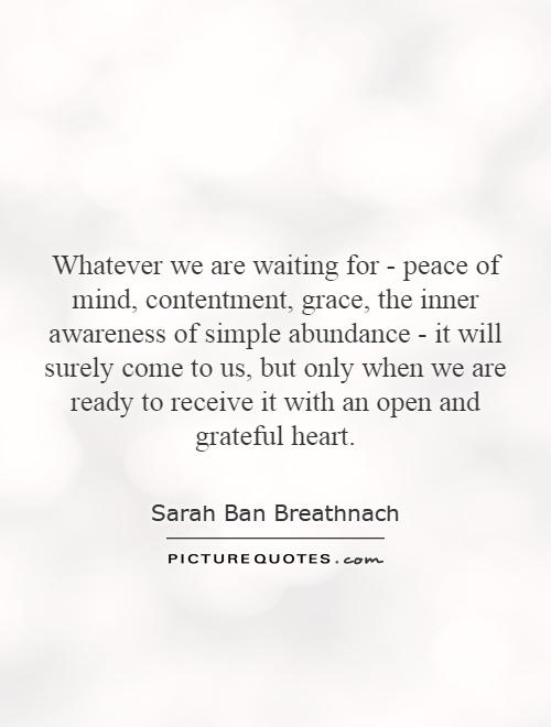 Whatever we are waiting for - peace of mind, contentment, grace, the inner awareness of simple abundance - it will surely come to us, but only when we are ready to receive it with an open and grateful heart Picture Quote #1
