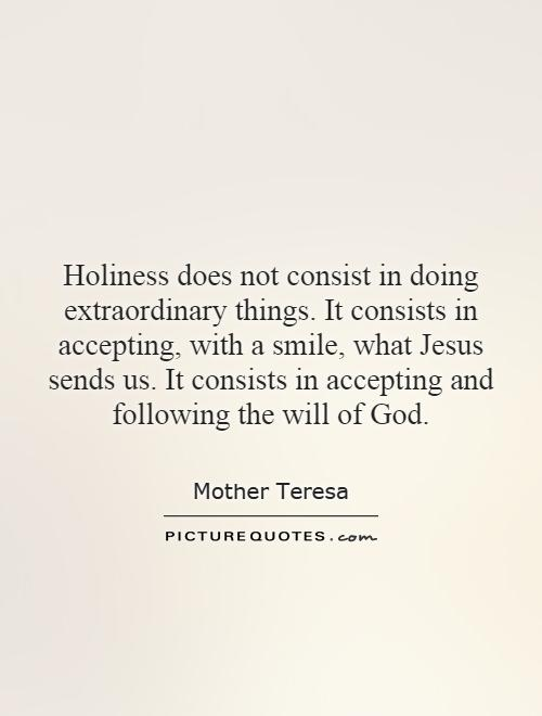 Holiness does not consist in doing extraordinary things. It consists in accepting, with a smile, what Jesus sends us. It consists in accepting and following the will of God Picture Quote #1