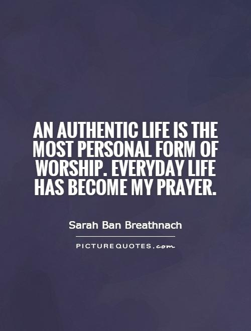 An authentic life is the most personal form of worship. Everyday life has become my prayer Picture Quote #1
