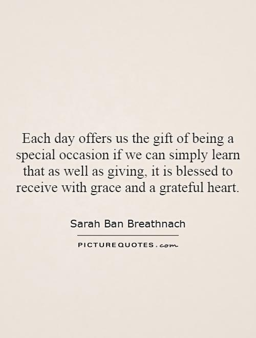 Each day offers us the gift of being a special occasion if we can simply learn that as well as giving, it is blessed to receive with grace and a grateful heart Picture Quote #1