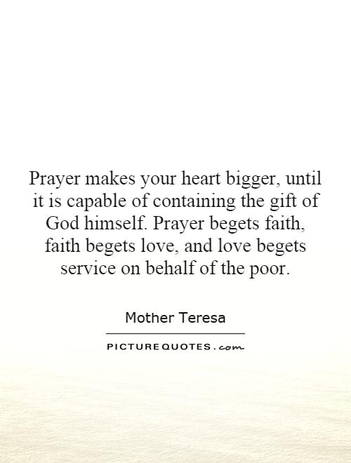 Prayer makes your heart bigger, until it is capable of containing the gift of God himself. Prayer begets faith, faith begets love, and love begets service on behalf of the poor Picture Quote #1