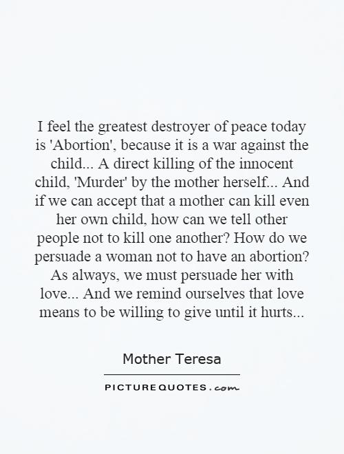 I feel the greatest destroyer of peace today is 'Abortion', because it is a war against the child... A direct killing of the innocent child, 'Murder' by the mother herself... And if we can accept that a mother can kill even her own child, how can we tell other people not to kill one another? How do we persuade a woman not to have an abortion? As always, we must persuade her with love... And we remind ourselves that love means to be willing to give until it hurts Picture Quote #1