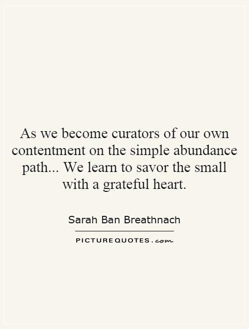As we become curators of our own contentment on the simple abundance path... We learn to savor the small with a grateful heart Picture Quote #1