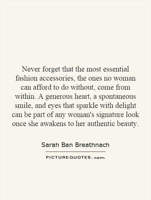 Never forget that the most essential fashion accessories, the ones no woman can afford to do without, come from within. A generous heart, a spontaneous smile, and eyes that sparkle with delight can be part of any woman's signature look once she awakens to her authentic beauty Picture Quote #1