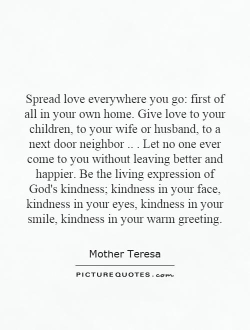 Spread love everywhere you go: first of all in your own home. Give love to your children, to your wife or husband, to a next door neighbor... Let no one ever come to you without leaving better and happier. Be the living expression of God's kindness; kindness in your face, kindness in your eyes, kindness in your smile, kindness in your warm greeting Picture Quote #1