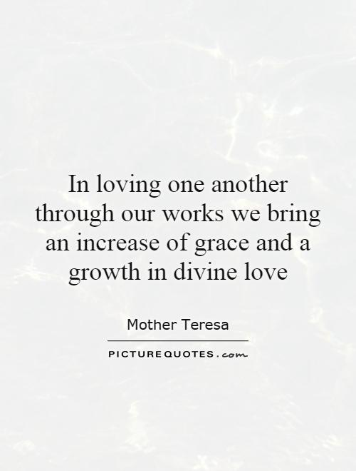 In loving one another through our works we bring an increase of grace and a growth in divine love Picture Quote #1