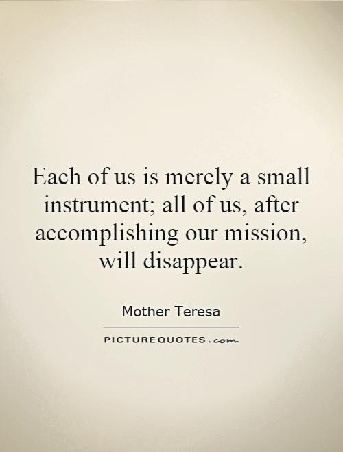 Each of us is merely a small instrument; all of us, after accomplishing our mission, will disappear Picture Quote #1