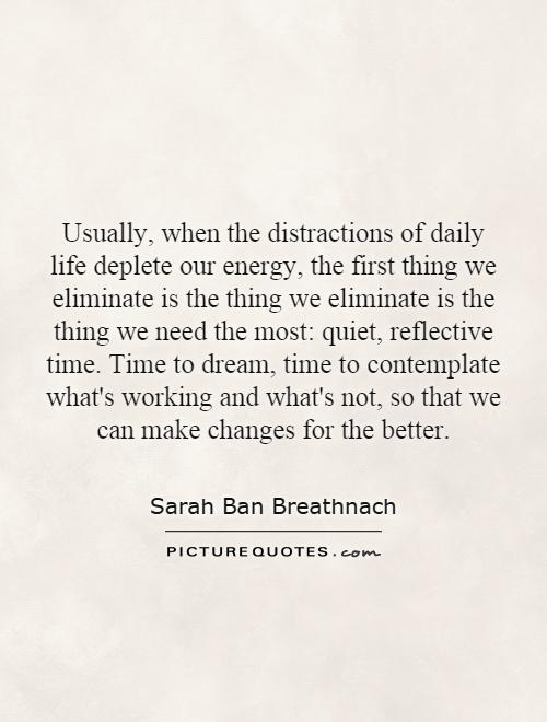 Usually, when the distractions of daily life deplete our energy, the first thing we eliminate is the thing we eliminate is the thing we need the most: quiet, reflective time. Time to dream, time to contemplate what's working and what's not, so that we can make changes for the better Picture Quote #1
