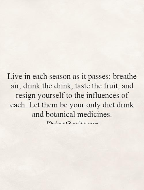 Live in each season as it passes; breathe air, drink the drink, taste the fruit, and resign yourself to the influences of each. Let them be your only diet drink and botanical medicines Picture Quote #1