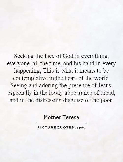 Seeking the face of God in everything, everyone, all the time, and his hand in every happening; This is what it means to be contemplative in the heart of the world. Seeing and adoring the presence of Jesus, especially in the lowly appearance of bread, and in the distressing disguise of the poor Picture Quote #1