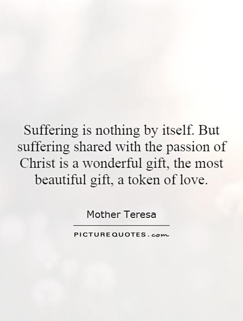 Suffering is nothing by itself. But suffering shared with the passion of Christ is a wonderful gift, the most beautiful gift, a token of love Picture Quote #1