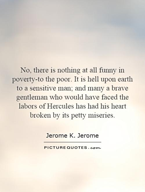 No, there is nothing at all funny in poverty-to the poor. It is hell upon earth to a sensitive man; and many a brave gentleman who would have faced the labors of Hercules has had his heart broken by its petty miseries Picture Quote #1