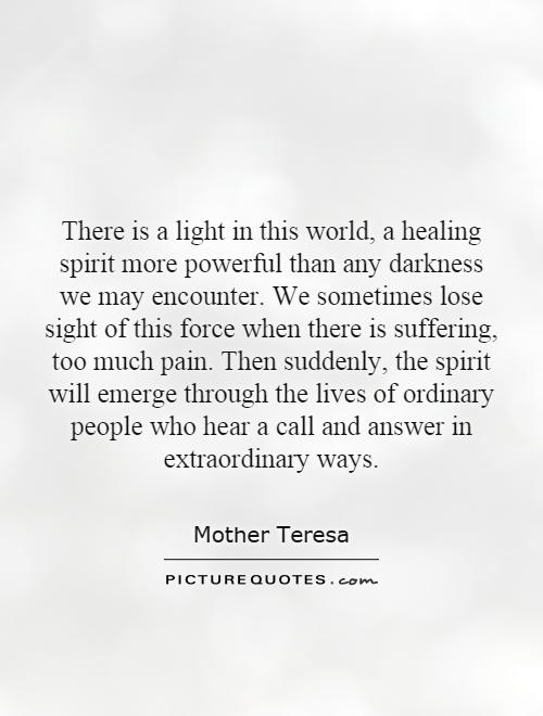 There is a light in this world, a healing spirit more powerful than any darkness we may encounter. We sometimes lose sight of this force when there is suffering, too much pain. Then suddenly, the spirit will emerge through the lives of ordinary people who hear a call and answer in extraordinary ways Picture Quote #1