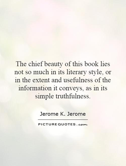 The chief beauty of this book lies not so much in its literary style, or in the extent and usefulness of the information it conveys, as in its simple truthfulness Picture Quote #1