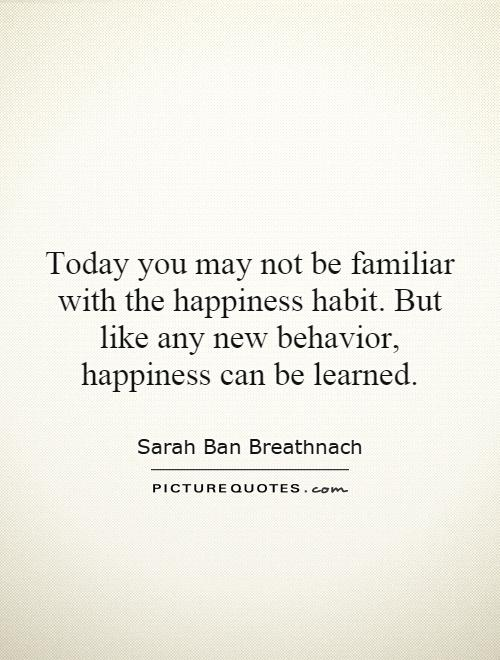 Today you may not be familiar with the happiness habit. But like any new behavior, happiness can be learned Picture Quote #1