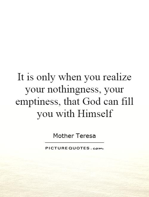 It is only when you realize your nothingness, your emptiness, that God can fill you with Himself Picture Quote #1