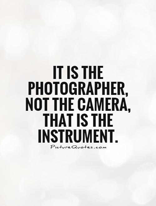 It is the photographer, not the camera, that is the instrument Picture Quote #1