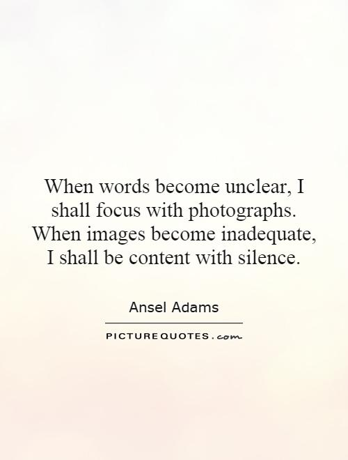When words become unclear, I shall focus with photographs. When images become inadequate, I shall be content with silence Picture Quote #1