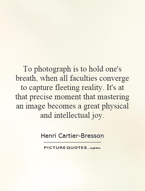 To photograph is to hold one's breath, when all faculties converge to capture fleeting reality. It's at that precise moment that mastering an image becomes a great physical and intellectual joy Picture Quote #1