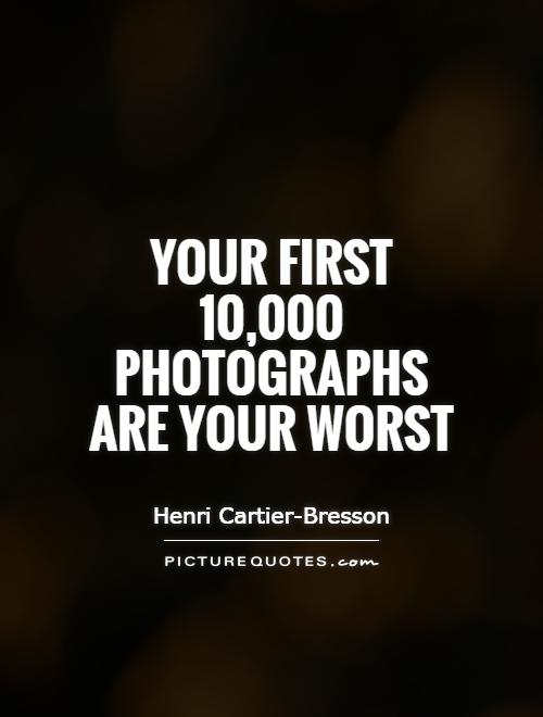 Your first 10,000 photographs are your worst Picture Quote #1