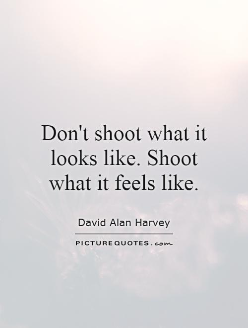 Don't shoot what it looks like. Shoot what it feels like Picture Quote #1
